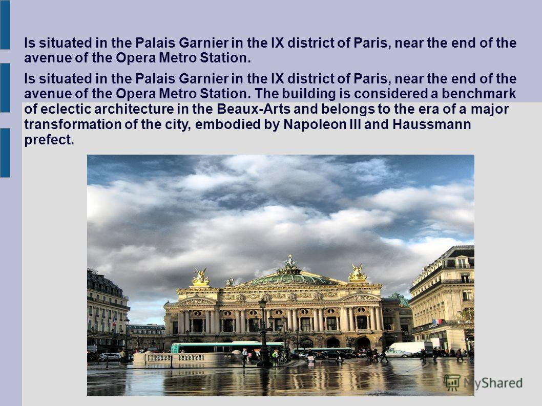 Is situated in the Palais Garnier in the IX district of Paris, near the end of the avenue of the Opera Metro Station. Is situated in the Palais Garnier in the IX district of Paris, near the end of the avenue of the Opera Metro Station. The building i