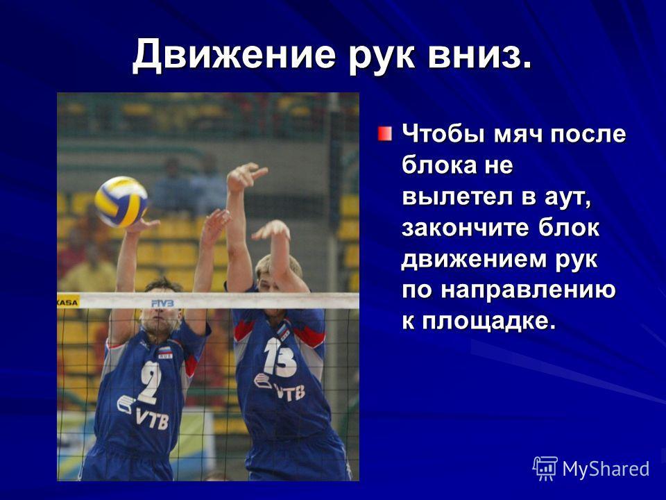 Движение рук вниз. Чтобы мяч после блока не вылетел в аут, закончите блок движением рук по направлению к площадке.