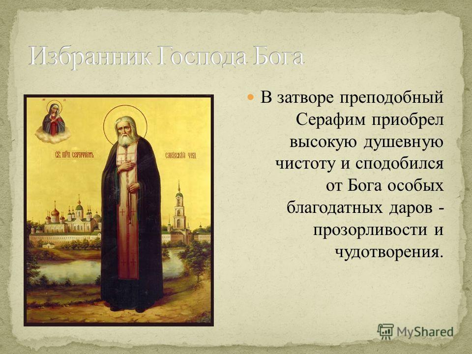 В затворе преподобный Серафим приобрел высокую душевную чистоту и сподобился от Бога особых благодатных даров - прозорливости и чудотворения.