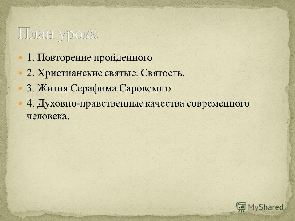 1. Повторение пройденного 2. Христианские святые. Святость. 3. Жития Серафима Саровского 4. Духовно-нравственные качества современного человека.