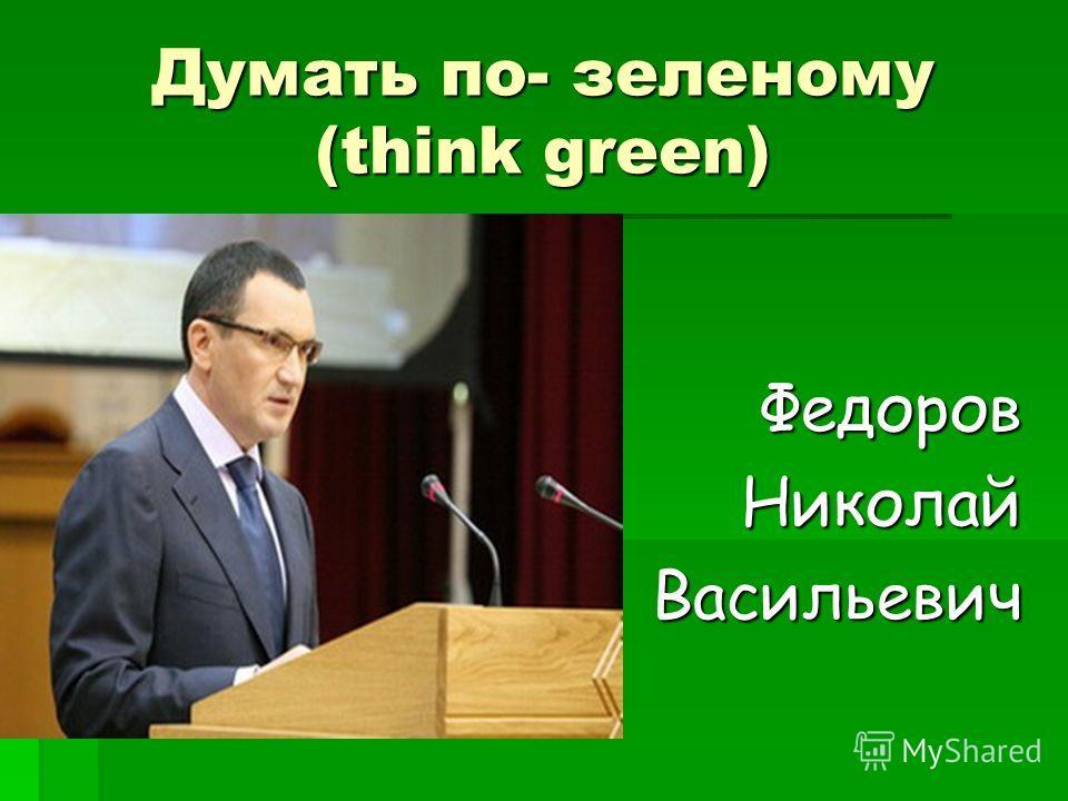 Думать по- зеленому (think green) Федоров НиколайВасильевич