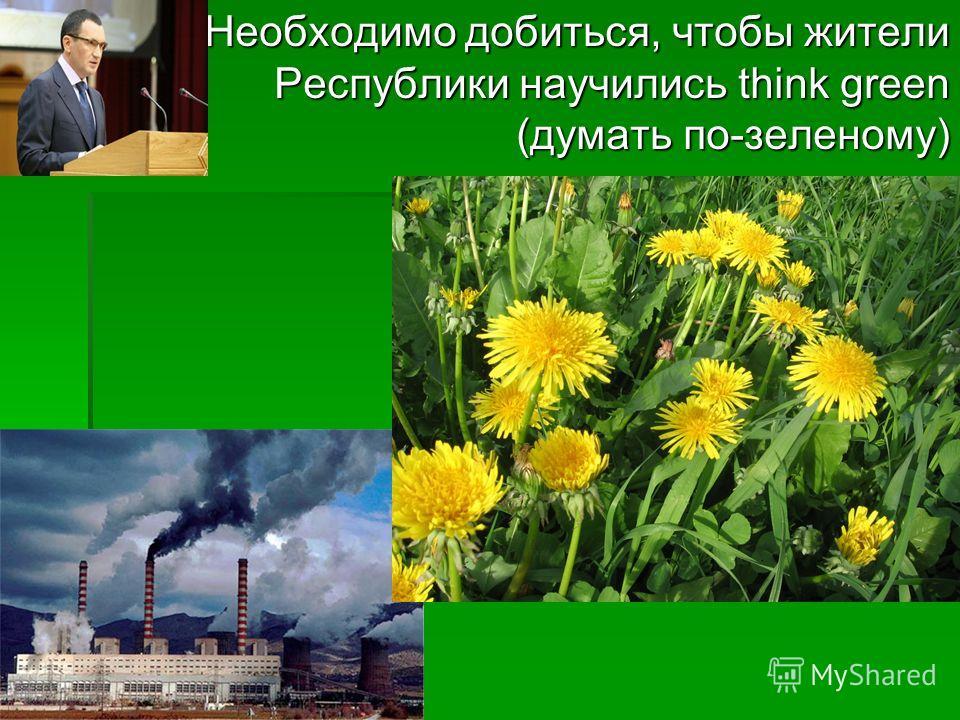 Необходимо добиться, чтобы жители Республики научились think green (думать по-зеленому) Необходимо добиться, чтобы жители Республики научились think green (думать по-зеленому)