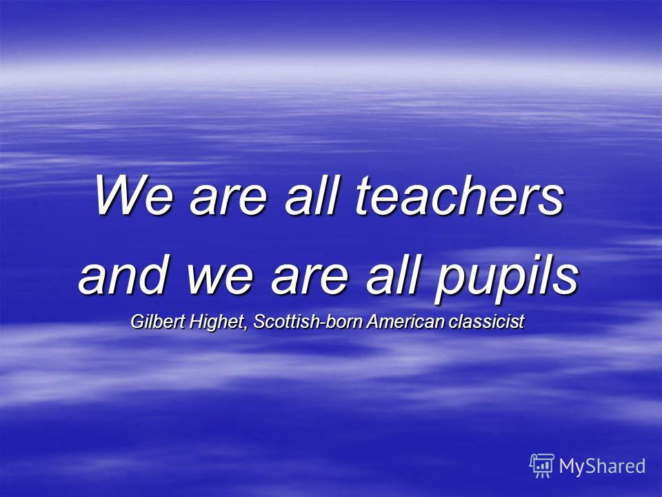 We are all teachers and we are all pupils Gilbert Highet, Scottish-born American classicist
