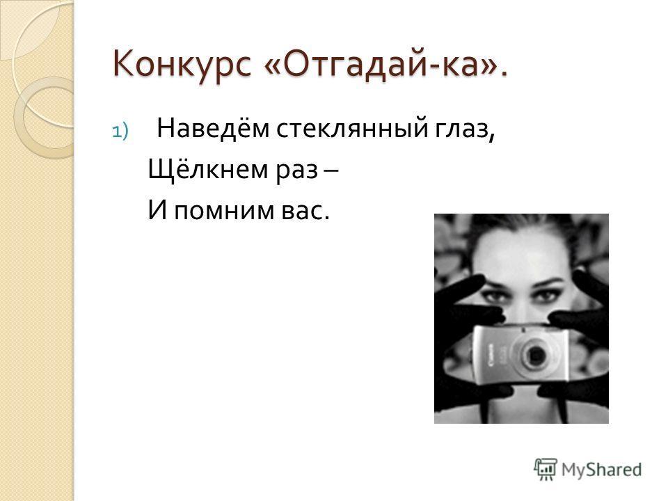 Конкурс « Отгадай - ка ». 1) Наведём стеклянный глаз, Щёлкнем раз – И помним вас.