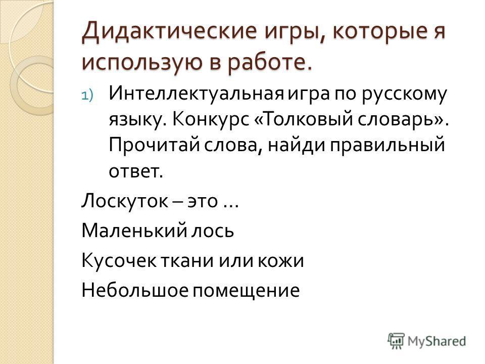 Дидактические игры, которые я использую в работе. 1) Интеллектуальная игра по русскому языку. Конкурс « Толковый словарь ». Прочитай слова, найди правильный ответ. Лоскуток – это … Маленький лось Кусочек ткани или кожи Небольшое помещение