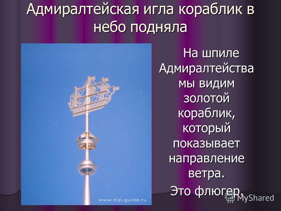 Адмиралтейская игла кораблик в небо подняла На шпиле Адмиралтейства мы видим золотой кораблик, который показывает направление ветра. На шпиле Адмиралтейства мы видим золотой кораблик, который показывает направление ветра. Это флюгер. Это флюгер.