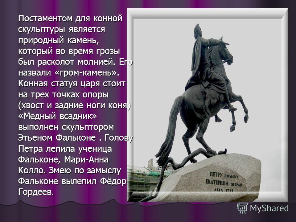 Постаментом для конной скульптуры является природный камень, который во время грозы был расколот молнией. Его назвали «гром-камень». Конная статуя царя стоит на трех точках опоры (хвост и задние ноги коня) «Медный всадник» выполнен скульптором Этьено