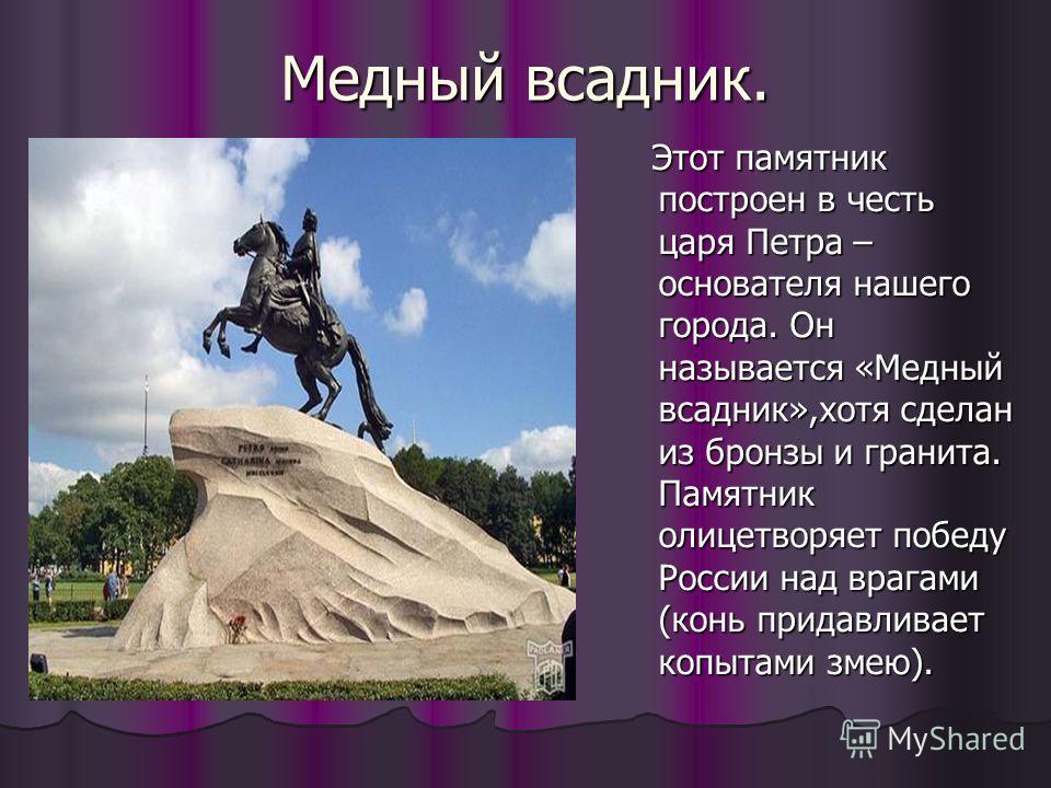 Медный всадник. Этот памятник построен в честь царя Петра – основателя нашего города. Он называется «Медный всадник»,хотя сделан из бронзы и гранита. Памятник олицетворяет победу России над врагами (конь придавливает копытами змею). Этот памятник пос
