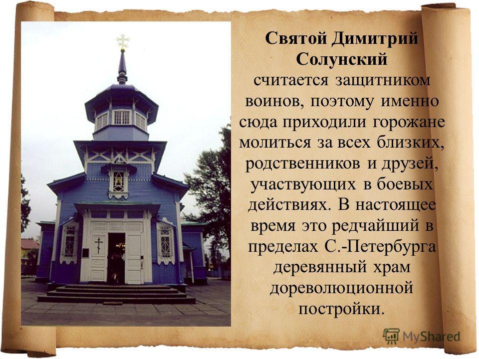 Святой Димитрий Солунский считается защитником воинов, поэтому именно сюда приходили горожане молиться за всех близких, родственников и друзей, участвующих в боевых действиях. В настоящее время это редчайший в пределах С.-Петербурга деревянный храм д
