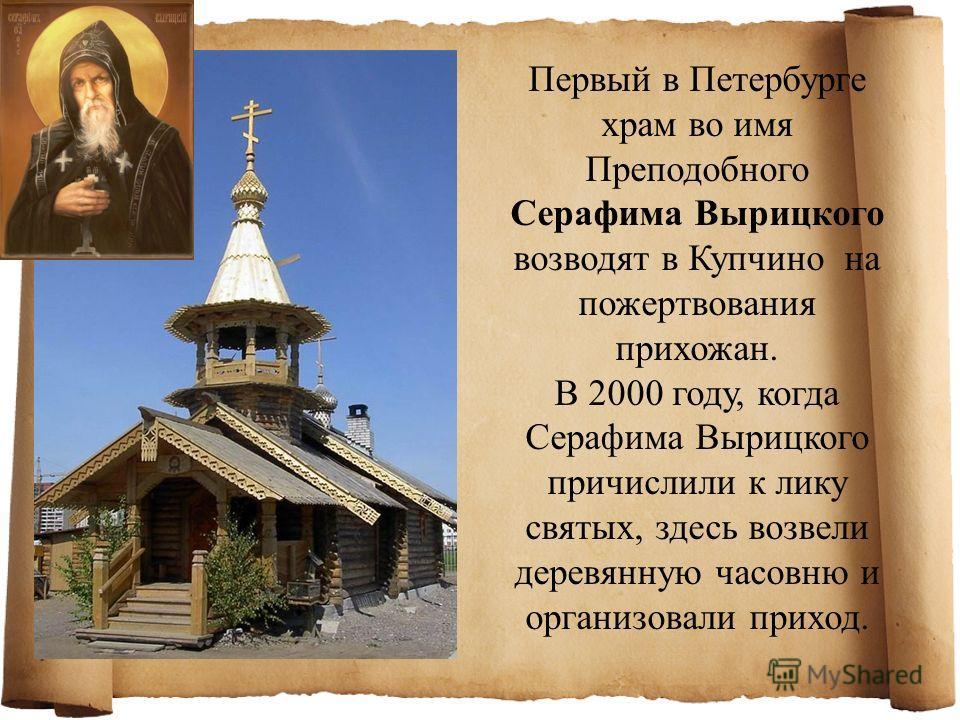 Первый в Петербурге храм во имя Преподобного Серафима Вырицкого возводят в Купчино на пожертвования прихожан. В 2000 году, когда Серафима Вырицкого причислили к лику святых, здесь возвели деревянную часовню и организовали приход.