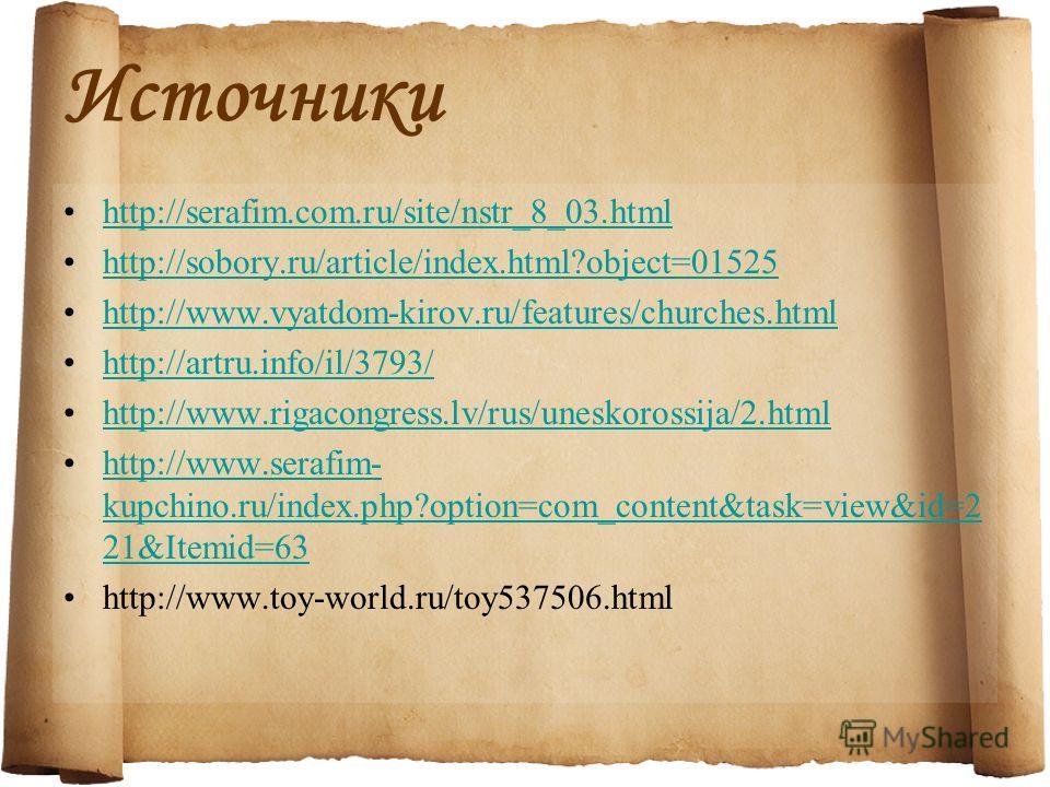 Источники http://serafim.com.ru/site/nstr_8_03. html http://sobory.ru/article/index.html?object=01525 http://www.vyatdom-kirov.ru/features/churches.html http://artru.info/il/3793/ http://www.rigacongress.lv/rus/uneskorossija/2. html http://www.serafi