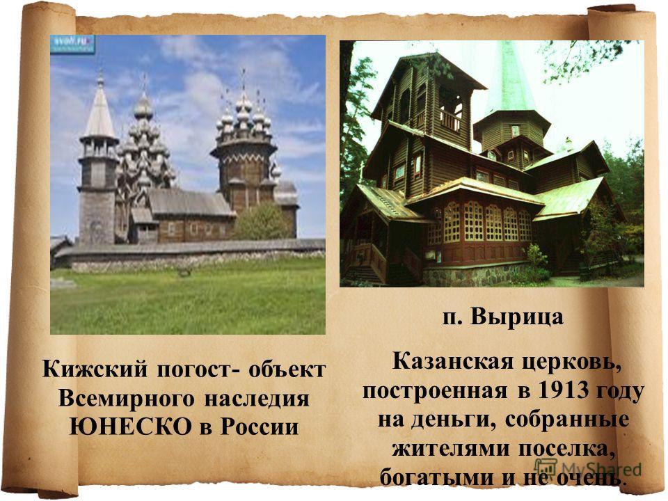 Кижский погост- объект Всемирного наследия ЮНЕСКО в России п. Вырица Казанская церковь, построенная в 1913 году на деньги, собранные жителями поселка, богатыми и не очень.