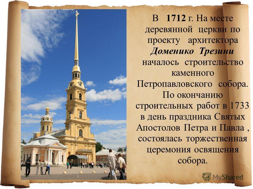 В 1712 г. На месте деревянной церкви по проекту архитектора Доменико Трезини началось строительство каменного Петропавловского собора. По окончанию строительных работ в 1733 в день праздника Святых Апостолов Петра и Павла, состоялась торжественная це