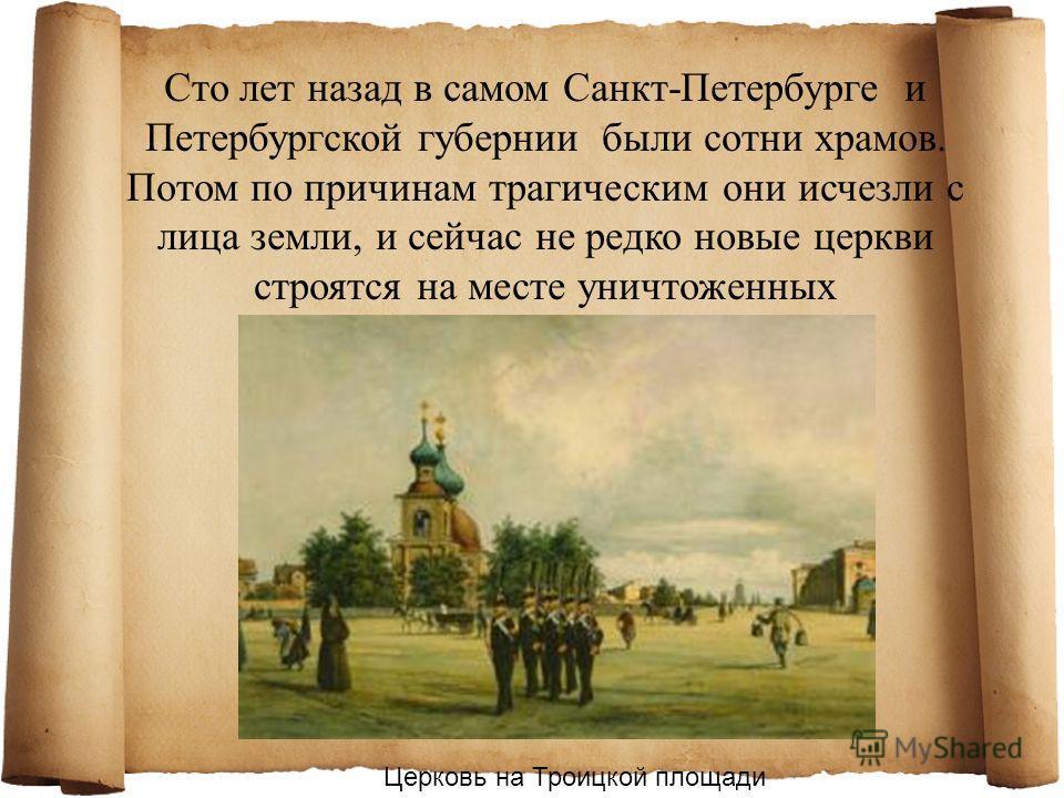 Сто лет назад в самом Санкт-Петербурге и Петербургской губернии были сотни храмов. Потом по причинам трагическим они исчезли с лица земли, и сейчас не редко новые церкви строятся на месте уничтоженных Церковь на Троицкой площади