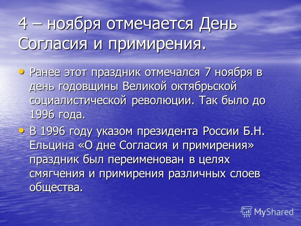 4 – ноября отмечается День Согласия и примирения. Ранее этот праздник отмечался 7 ноября в день годовщины Великой октябрьской социалистической революции. Так было до 1996 года. Ранее этот праздник отмечался 7 ноября в день годовщины Великой октябрьск