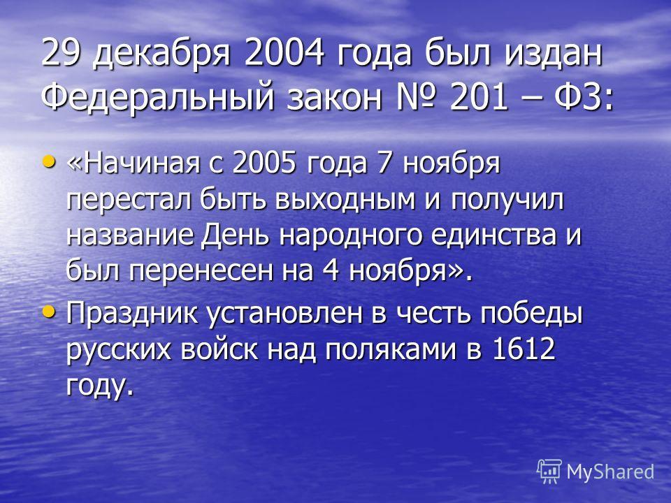 29 декабря 2004 года был издан Федеральный закон 201 – Ф3: «Начиная с 2005 года 7 ноября перестал быть выходным и получил название День народного единства и был перенесен на 4 ноября». «Начиная с 2005 года 7 ноября перестал быть выходным и получил на