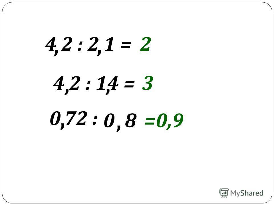 4 2 : 2 1 =2 4 2 : 14 = 3,,,, 072 : 8,, 0=0,9