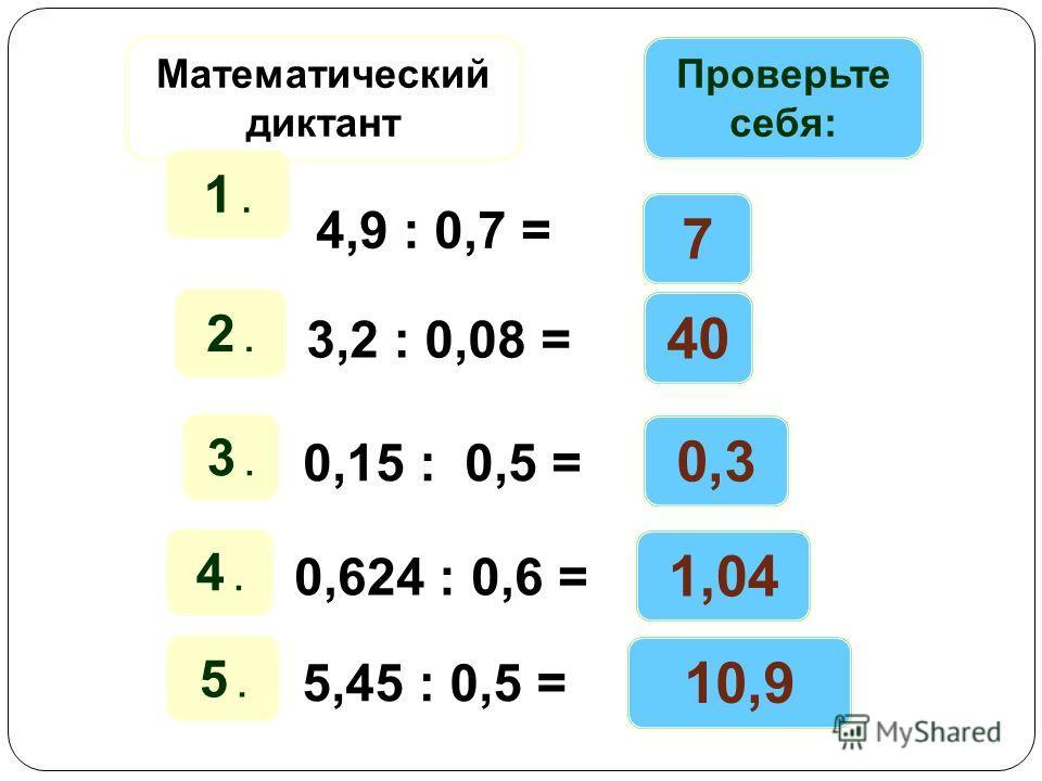 Математический диктант Проверьте себя: 1. 4,9 : 0,7 = 7 2. 3,2 : 0,08 = 40 3. 0,15 : 0,5 = 0,3 4. 0,624 : 0,6 = 1,04 5. 5,45 : 0,5 = 10,9