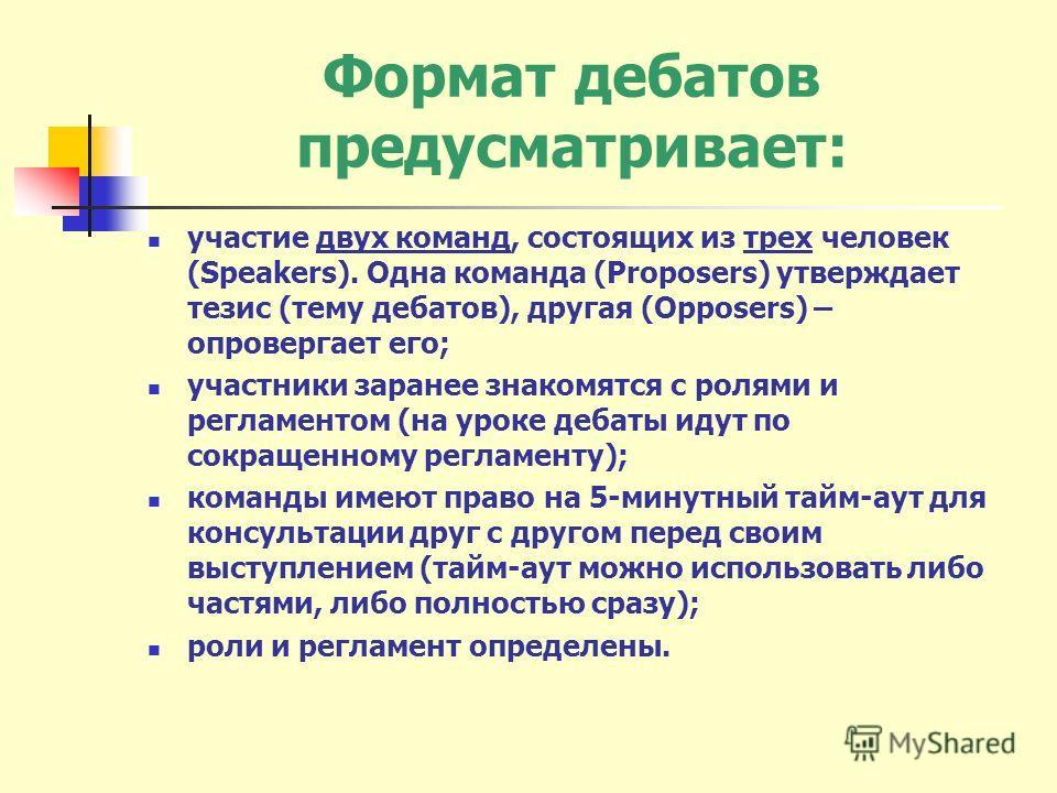 Формат дебатов предусматривает: участие двух команд, состоящих из трех человек (Speakers). Одна команда (Proposers) утверждает тезис (тему дебатов), другая (Opposers) – опровергает его; участники заранее знакомятся с ролями и регламентом (на уроке де