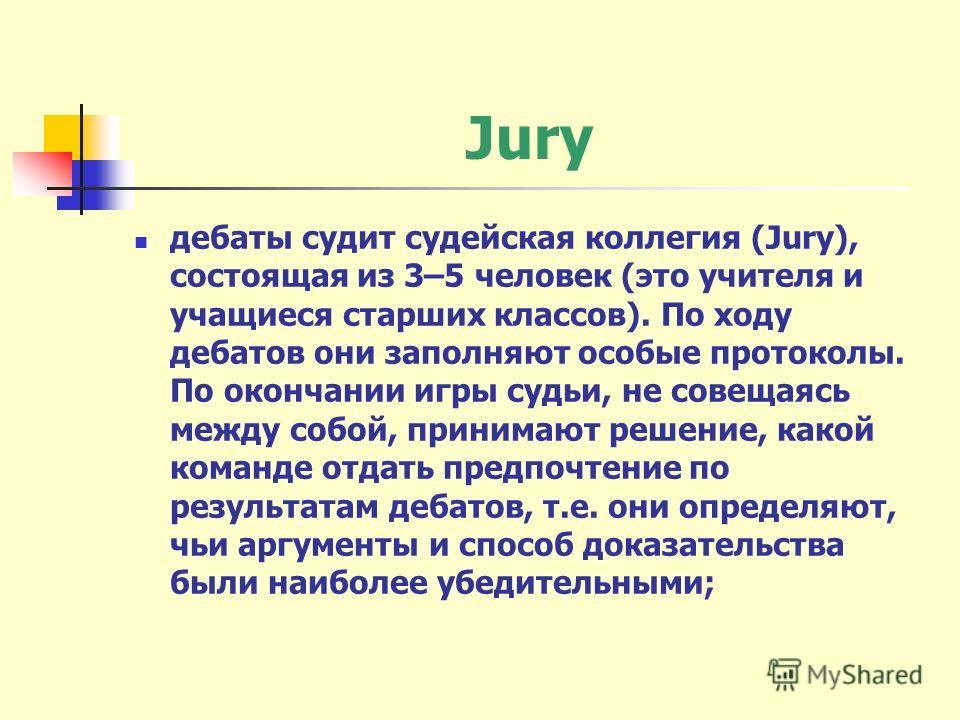 Jury дебаты судит судейская коллегия (Jury), состоящая из 3–5 человек (это учителя и учащиеся старших классов). По ходу дебатов они заполняют особые протоколы. По окончании игры судьи, не совещаясь между собой, принимают решение, какой команде отдать