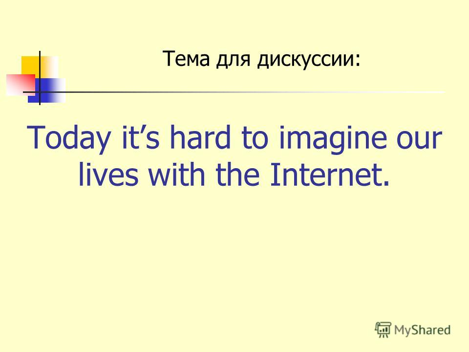 Today its hard to imagine our lives with the Internet. Тема для дискуссии: