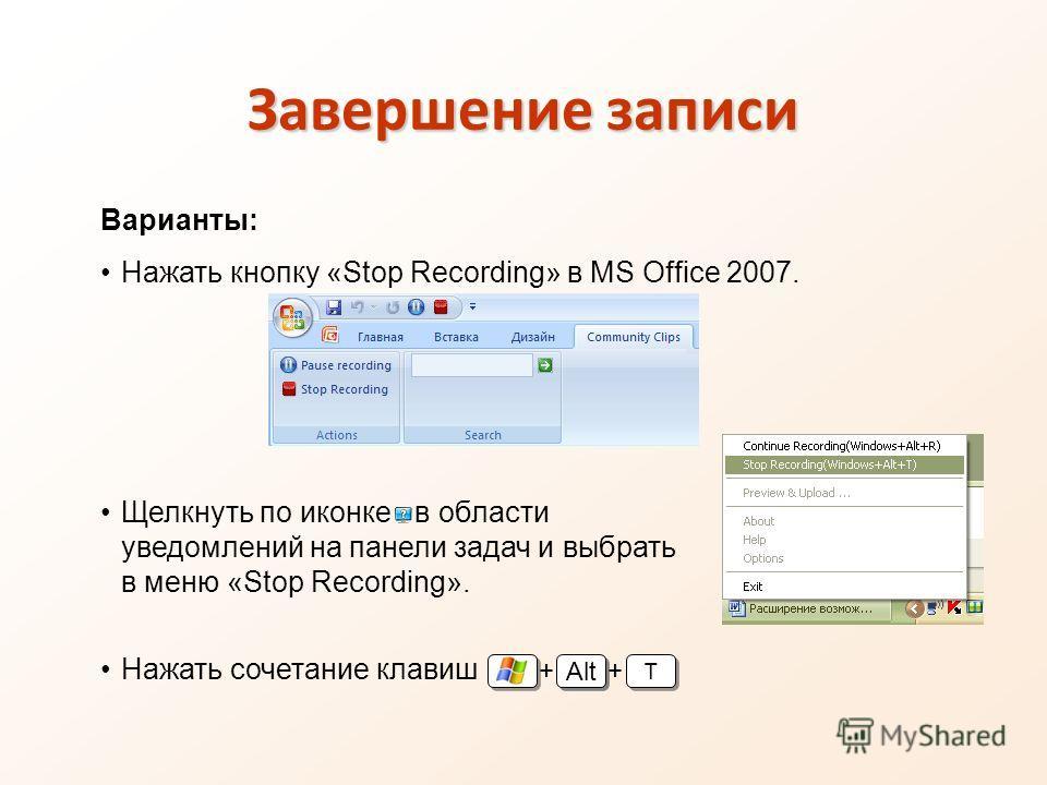 Завершение записи Варианты: Нажать кнопку «Stop Recording» в MS Office 2007. Щелкнуть по иконке в области уведомлений на панели задач и выбрать в меню «Stop Recording». Нажать сочетание клавиш + Alt T T +
