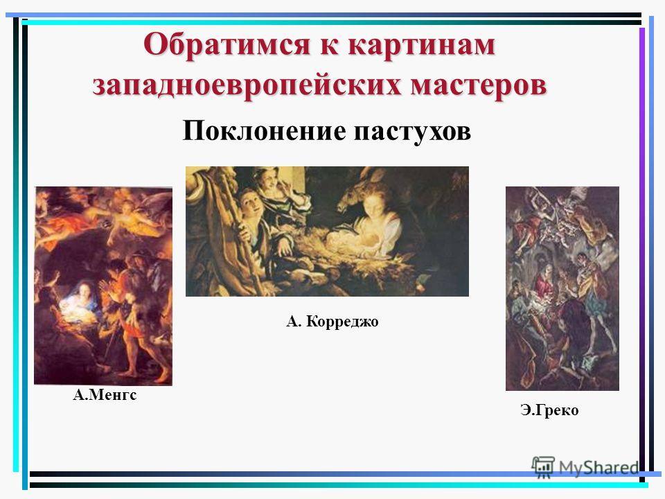 Обратимся к картинам западноевропейских мастеров А.Менгс А. Корреджо Э.Греко Поклонение пастухов