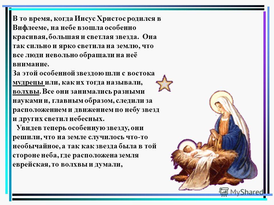 В то время, когда Иисус Христос родился в Вифлееме, на небе взошла особенно красивая, большая и светлая звезда. Она так сильно и ярко светила на землю, что все люди невольно обращали на неё внимание. За этой особенной звездою шли с востока мудрецы ил