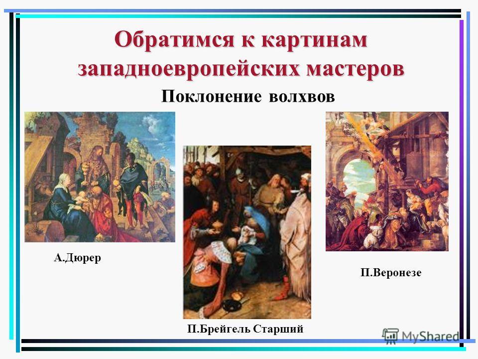 Обратимся к картинам западноевропейских мастеров А.Дюрер П.Брейгель Старший П.Веронезе Поклонение волхвов