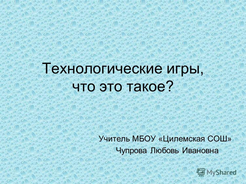 Технологические игры, что это такое? Учитель МБОУ «Цилемская СОШ» Чупрова Любовь Ивановна