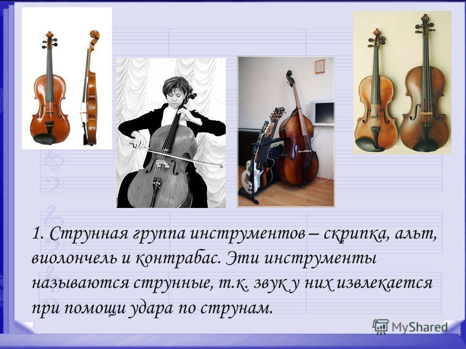 1. Струнная группа инструментов – скрипка, альт, виолончель и контрабас. Эти инструменты называются струнные, т.к. звук у них извлекается при помощи удара по струнам.