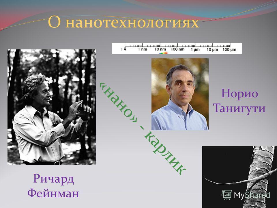 Ричард Фейнман Норио Танигути О нанотехнологиях «нано» - карлик