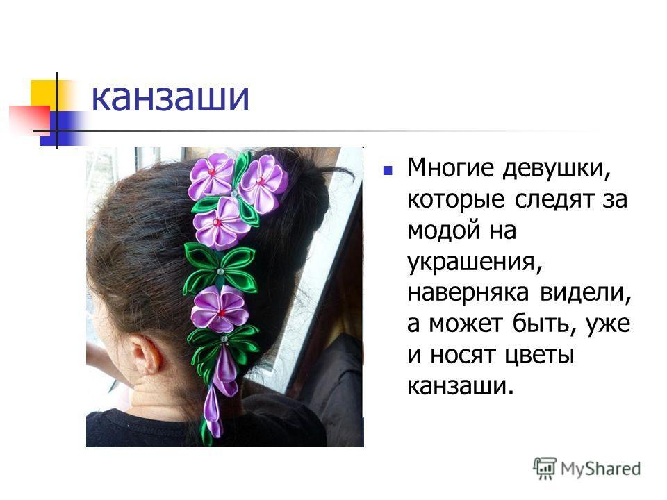 канзаши Многие девушки, которые следят за модой на украшения, наверняка видели, а может быть, уже и носят цветы канзаши.