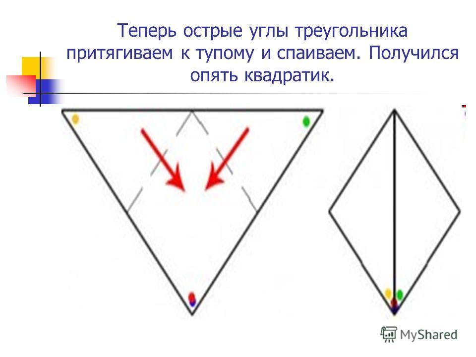 Теперь острые углы треугольника притягиваем к тупому и спаиваем. Получился опять квадратик.
