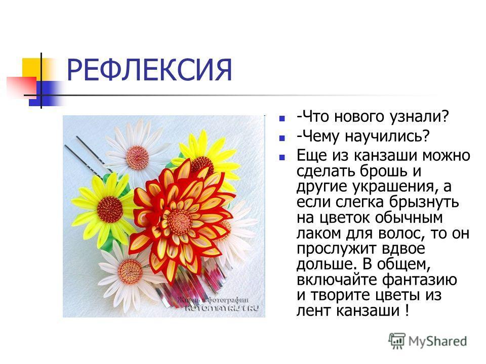 РЕФЛЕКСИЯ -Что нового узнали? -Чему научились? Еще из канзаши можно сделать брошь и другие украшения, а если слегка брызнуть на цветок обычным лаком для волос, то он прослужит вдвое дольше. В общем, включайте фантазию и творите цветы из лент канзаши
