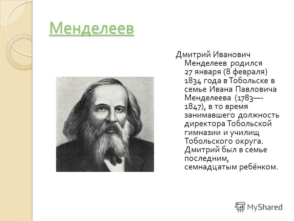 Менделеев Дмитрий Иванович Менделеев родился 27 января (8 февраля ) 1834 года в Тобольске в семье Ивана Павловича Менделеева (1783- 1847), в то время занимавшего должность директора Тобольской гимназии и училищ Тобольского округа. Дмитрий был в семье