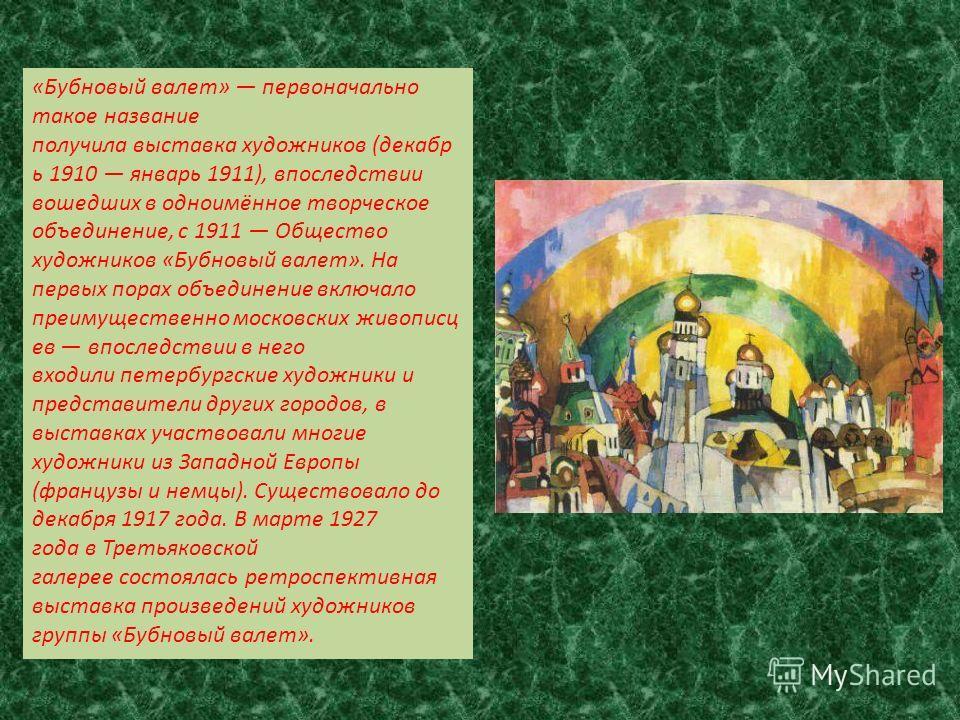 «Бубновый валет» первоначально такое название получила выставка художников (декабрь 1910 январь 1911), впоследствии вошедших в одноимённое творческое объединение, с 1911 Общество художников «Бубновый валет». На первых порах объединение включало преим