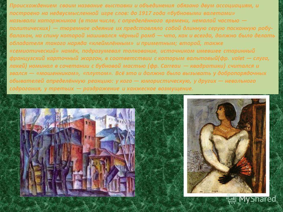 Происхождением своим название выставки и объединения обязано двум ассоциациям, и построено на недвусмысленной игре слов: до 1917 года «бубновыми валетами» называли каторжников (в том числе, с определённого времени, немалой частью политических) тюремн