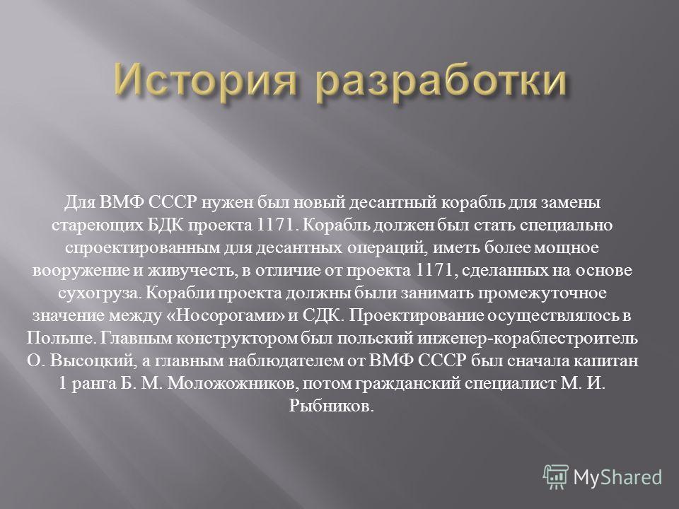 Для ВМФ СССР нужен был новый десантный корабль для замены стареющих БДК проекта 1171. Корабль должен был стать специально спроектированным для десантных операций, иметь более мощное вооружение и живучесть, в отличие от проекта 1171, сделанных на осно