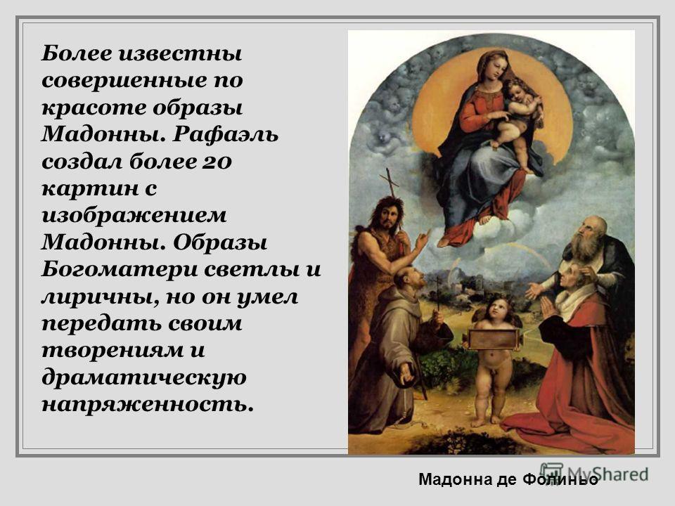 Сикстинская мадонна Фигура Мадонны выглядит величественнее чем на других полотнах Рафаэля, посвящённых Матери Иисуса. Это единственный случай, когда Мадонна изображена художником в полный рост и почти в натуральную величину. Слева- коленопреклоненная