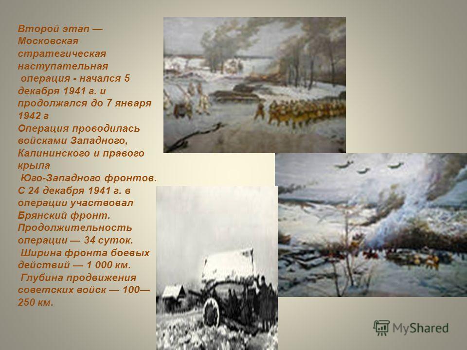 Второй этап Московская стратегическая наступательная операция - начался 5 декабря 1941 г. и продолжался до 7 января 1942 г Операция проводилась войсками Западного, Калининского и правого крыла Юго-Западного фронтов. С 24 декабря 1941 г. в операции уч