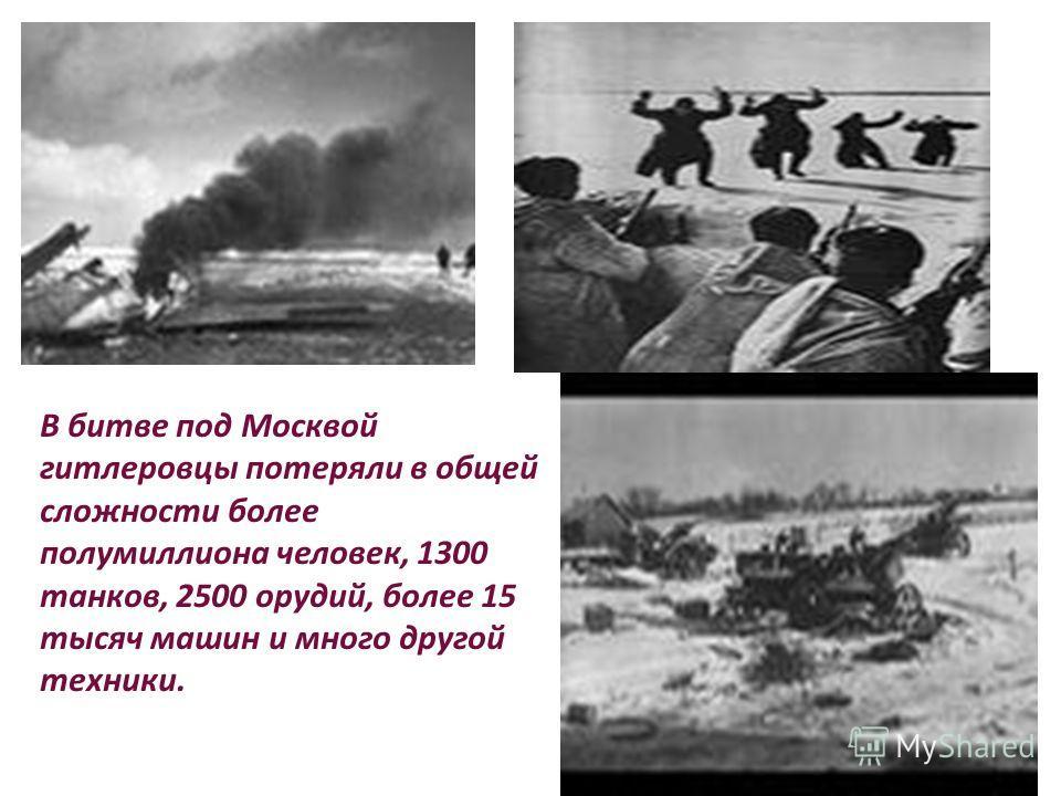 В битве под Москвой гитлеровцы потеряли в общей сложности более полумиллиона человек, 1300 танков, 2500 орудий, более 15 тысяч машин и много другой техники.