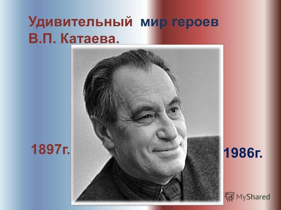 Удивительный мир героев В.П. Катаева. 1897 г. 1986 г.