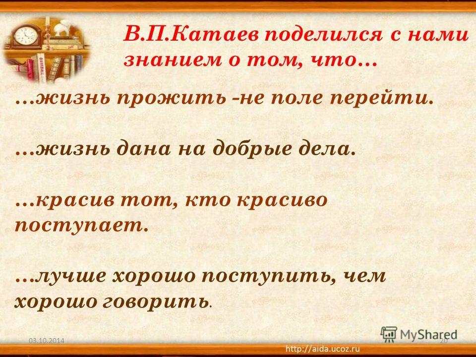 03.10.201420 В.П.Катаев поделился с нами знанием о том, что… … жизнь прожить -не поле перейти. …жизнь дана на добрые дела. …красив тот, кто красиво поступает. …лучше хорошо поступить, чем хорошо говорить.