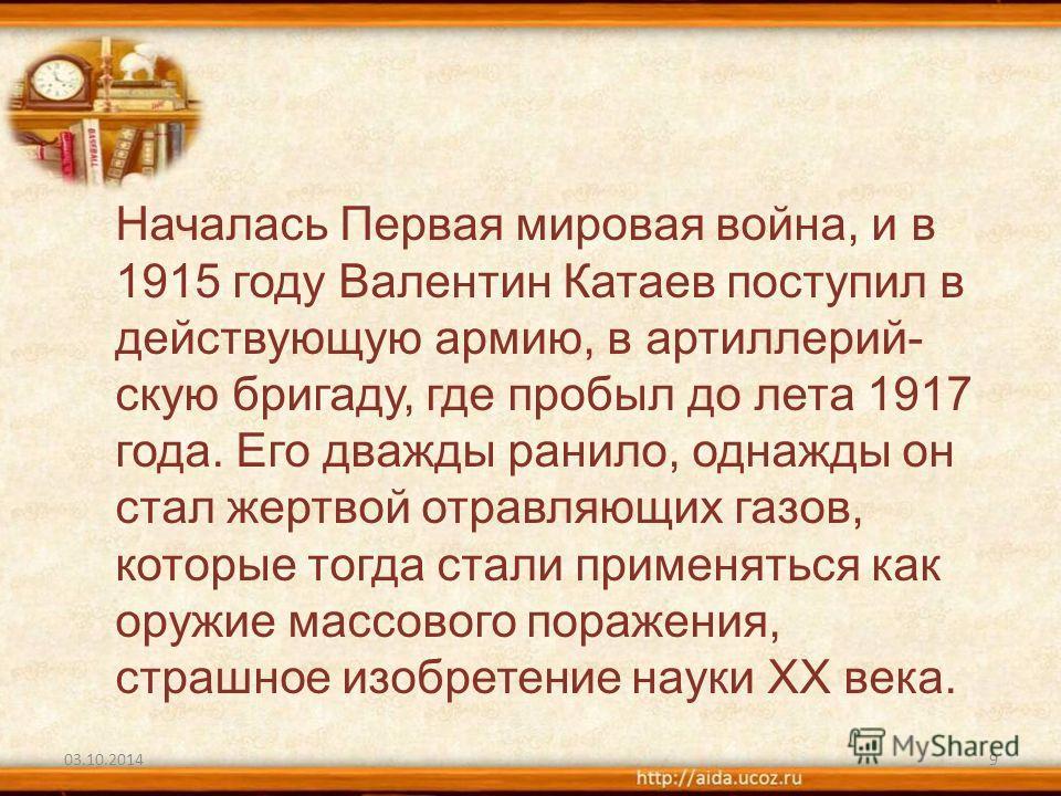 03.10.20149 Началась Первая мировая война, и в 1915 году Валентин Катаев поступил в действующую армию, в артиллерий- скую бригаду, где пробыл до лета 1917 года. Его дважды ранило, однажды он стал жертвой отравляющих газов, которые тогда стали применя