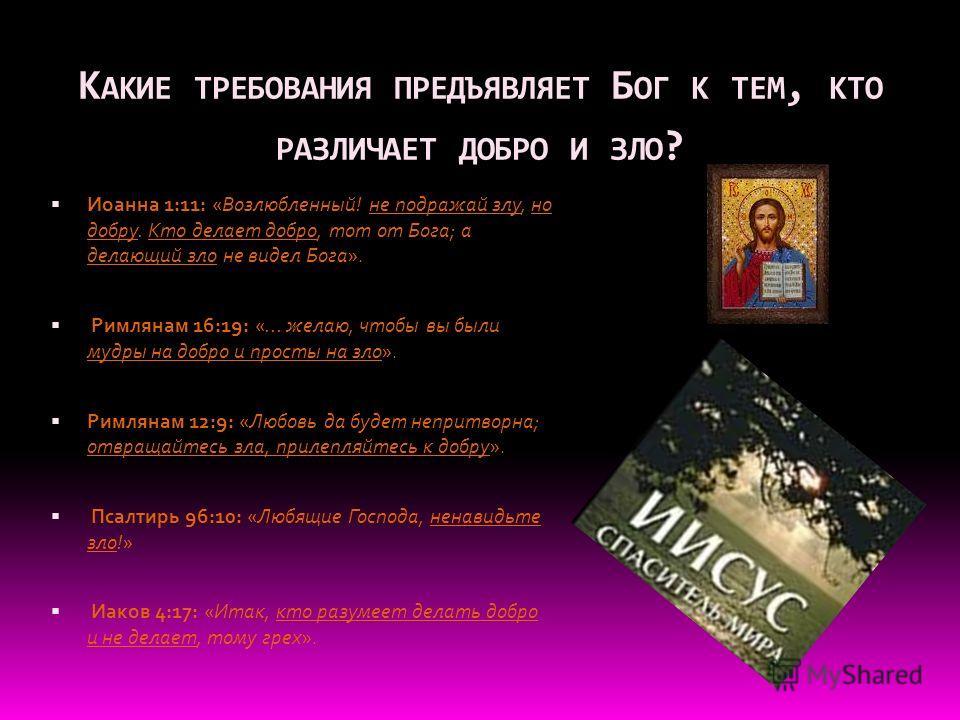К АКИЕ ТРЕБОВАНИЯ ПРЕДЪЯВЛЯЕТ Б ОГ К ТЕМ, КТО РАЗЛИЧАЕТ ДОБРО И ЗЛО ? Иоанна 1:11: «Возлюбленный! не подражай злу, но добру. Кто делает добро, тот от Бога; а делающий зло не видел Бога». Римлянам 16:19: «... желаю, чтобы вы были мудры на добро и прос