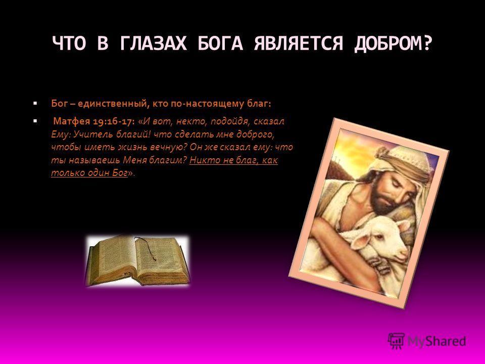 ЧТО В ГЛАЗАХ БОГА ЯВЛЯЕТСЯ ДОБРОМ? Бог – единственный, кто по-настоящему благ: Матфея 19:16-17: «И вот, некто, подойдя, сказал Ему: Учитель благий! что сделать мне доброго, чтобы иметь жизнь вечную? Он же сказал ему: что ты называешь Меня благим? Ник
