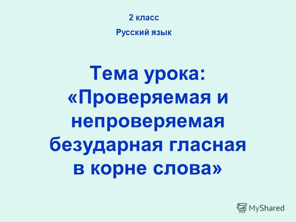Тема урока: «Проверяемая и непроверяемая безударная гласная в корне слова» 2 класс Русский язык