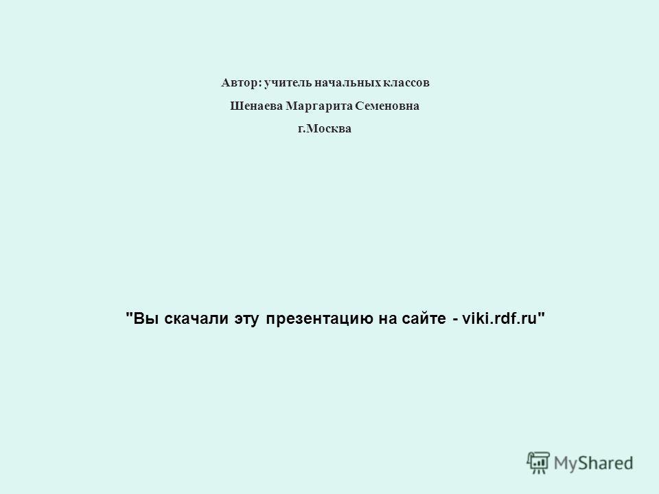 Вы скачали эту презентацию на сайте - viki.rdf.ru Автор: учитель начальных классов Шенаева Маргарита Семеновна г.Москва