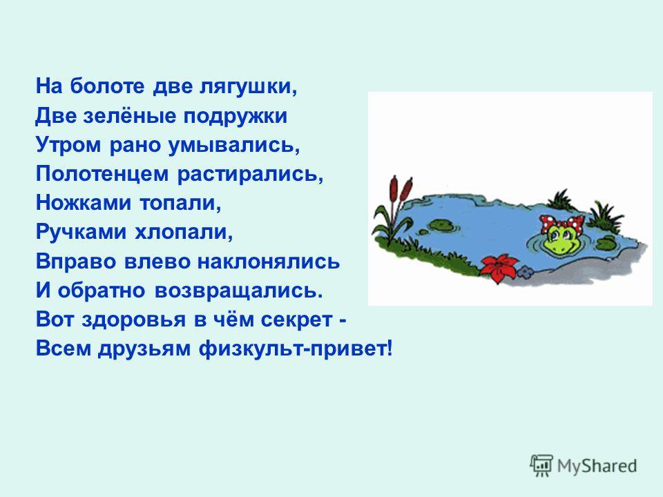 На болоте две лягушки, Две зелёные подружки Утром рано умывались, Полотенцем растирались, Ножками топали, Ручками хлопали, Вправо влево наклонялись И обратно возвращались. Вот здоровья в чём секрет - Всем друзьям физкульт-привет!